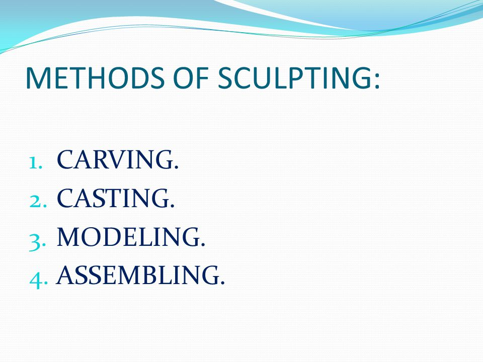 METHODS OF SCULPTING: CARVING. CASTING. MODELING. ASSEMBLING.
