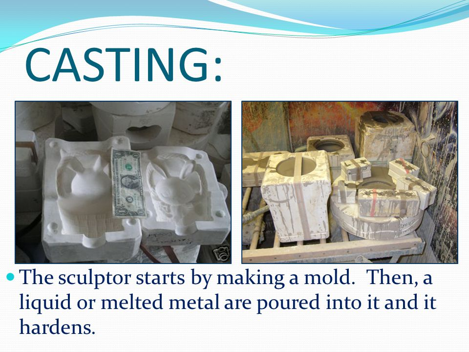 CASTING: The sculptor starts by making a mold.