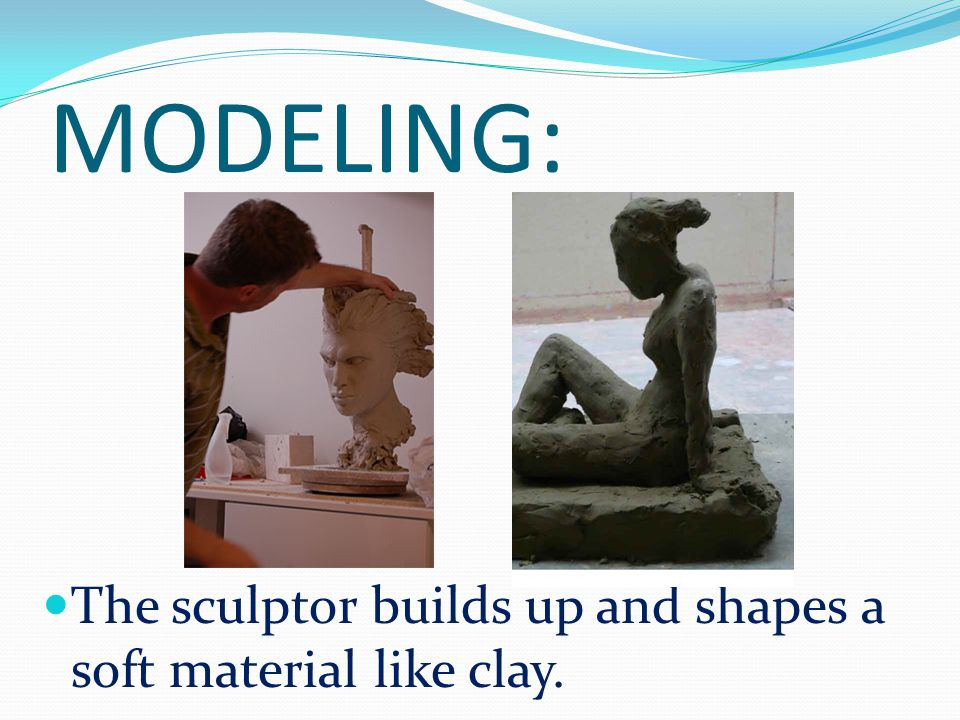 MODELING: The sculptor builds up and shapes a soft material like clay.