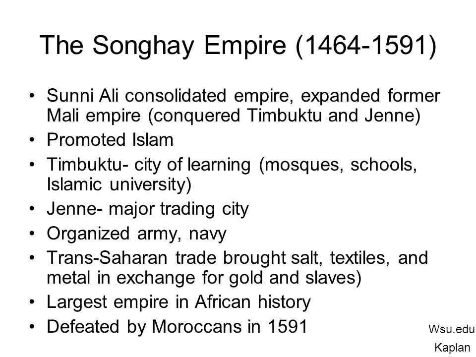 The Songhay Empire (1464-1591) Sunni Ali consolidated empire, expanded former Mali empire (conquered Timbuktu and Jenne)