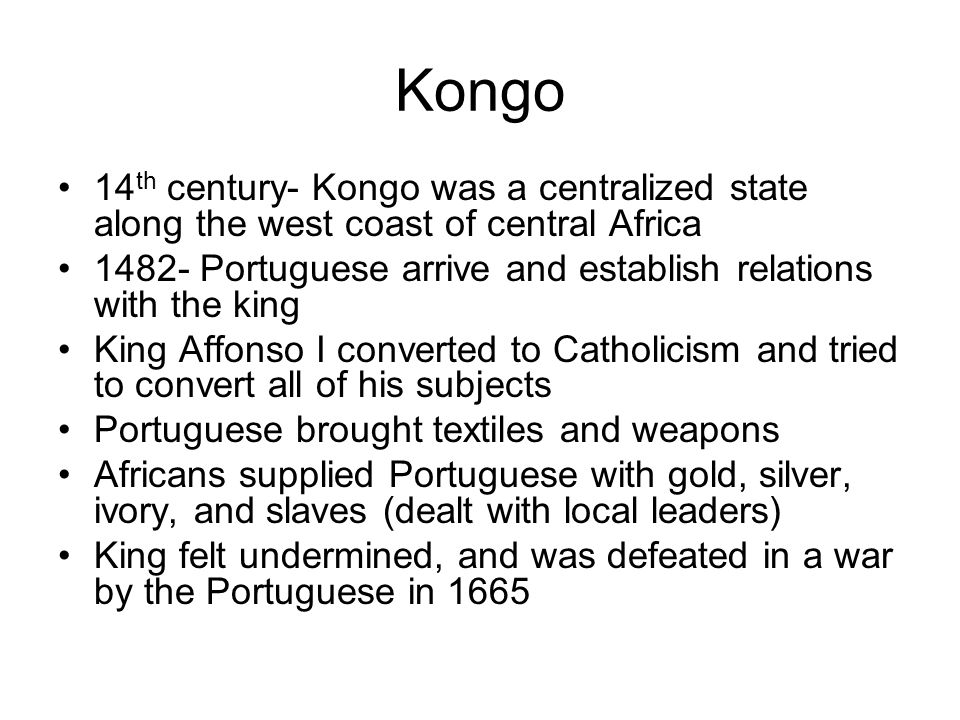 Kongo 14th century- Kongo was a centralized state along the west coast of central Africa.