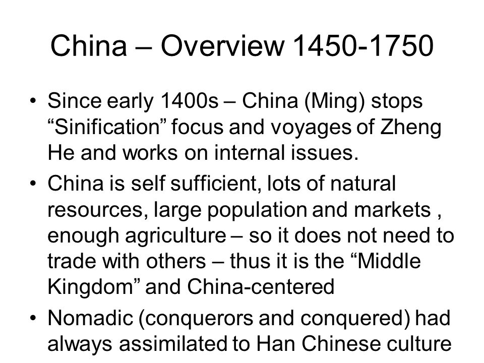 China – Overview 1450-1750 Since early 1400s – China (Ming) stops Sinification focus and voyages of Zheng He and works on internal issues.