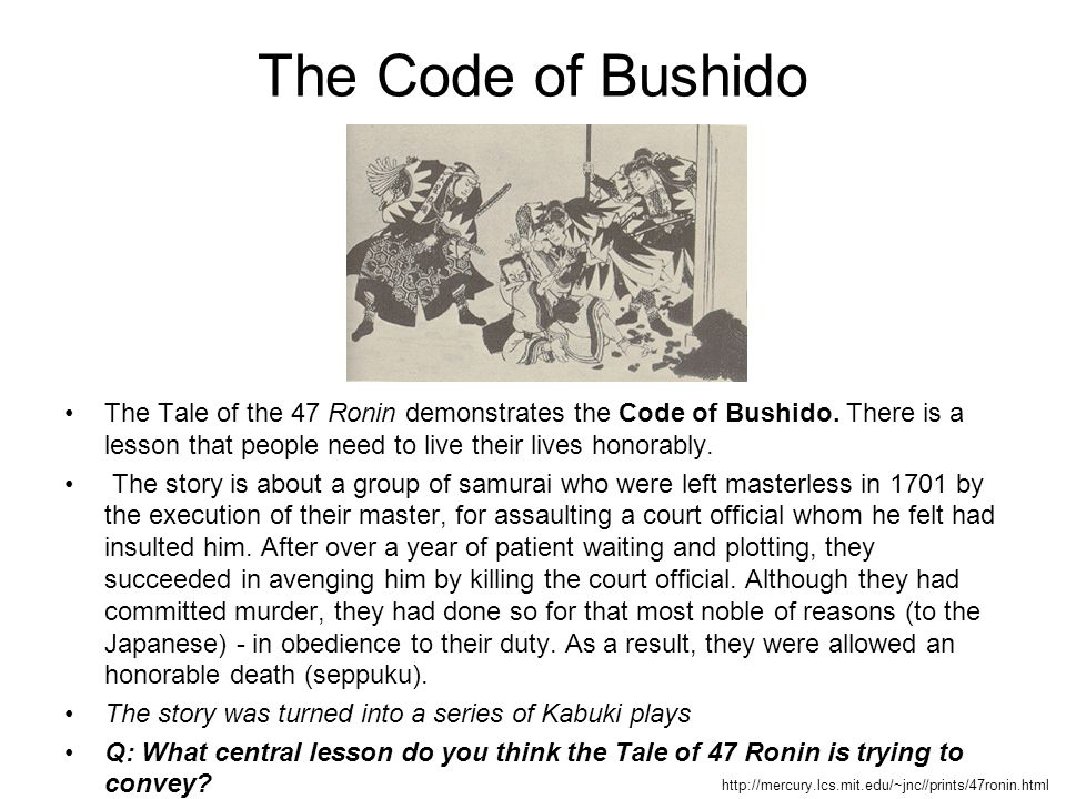 The Code of Bushido The Tale of the 47 Ronin demonstrates the Code of Bushido. There is a lesson that people need to live their lives honorably.