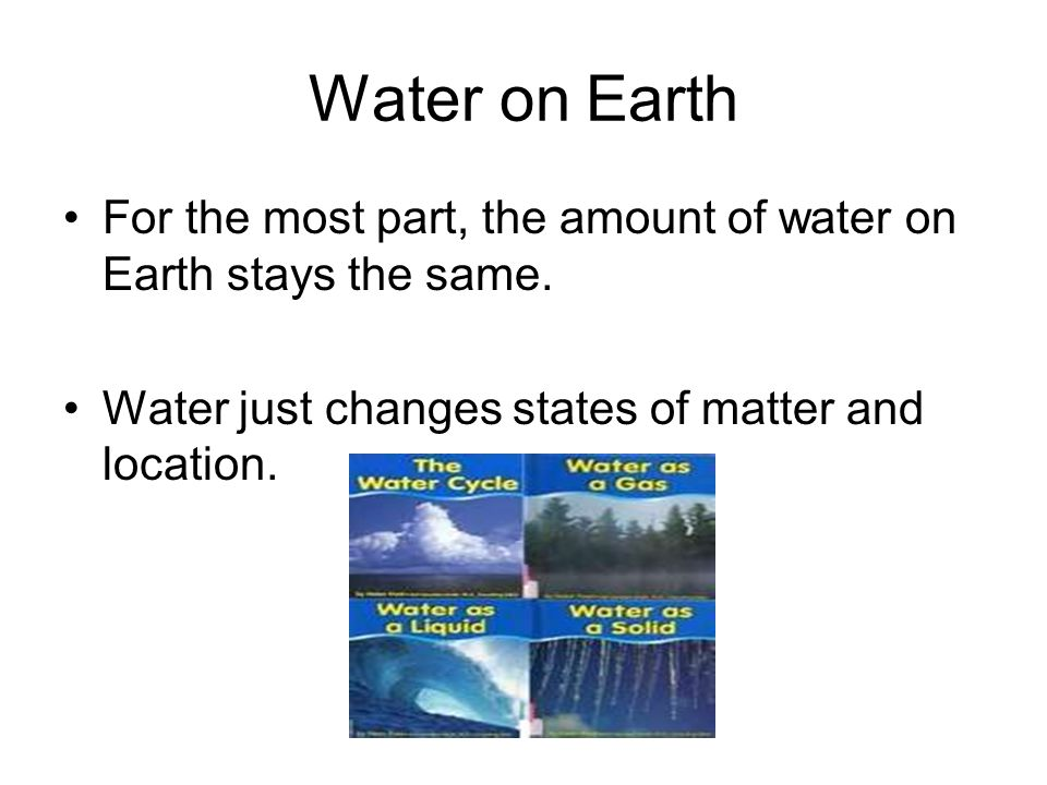 Water on Earth For the most part, the amount of water on Earth stays the same.