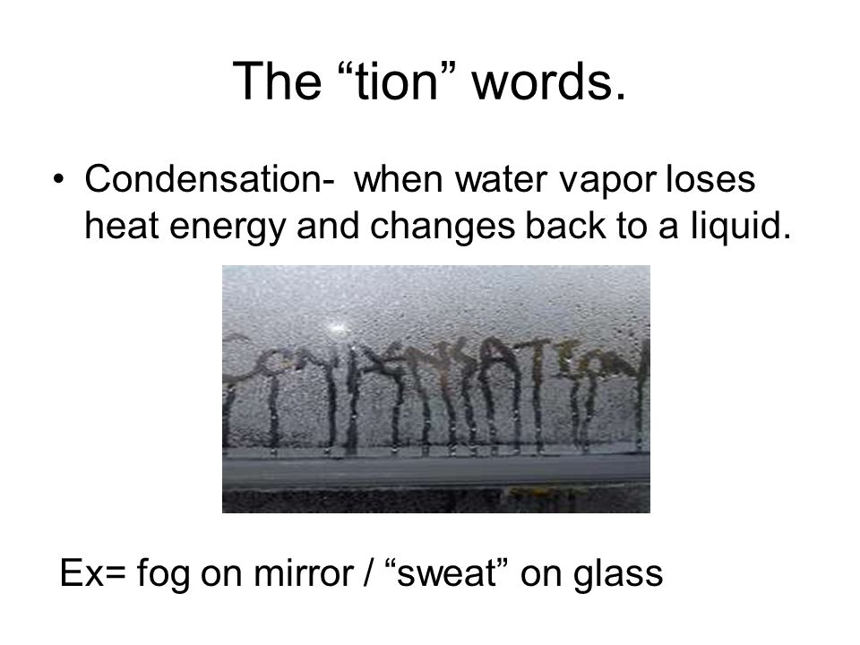 The tion words. Condensation- when water vapor loses heat energy and changes back to a liquid.