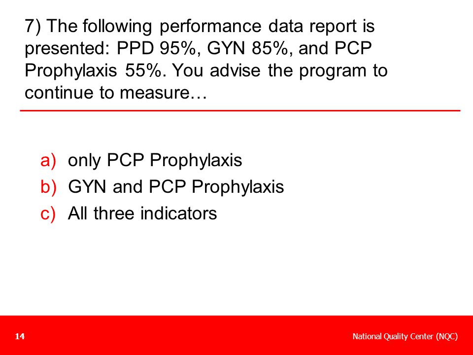 7) The following performance data report is presented: PPD 95%, GYN 85%, and PCP Prophylaxis 55%. You advise the program to continue to measure…
