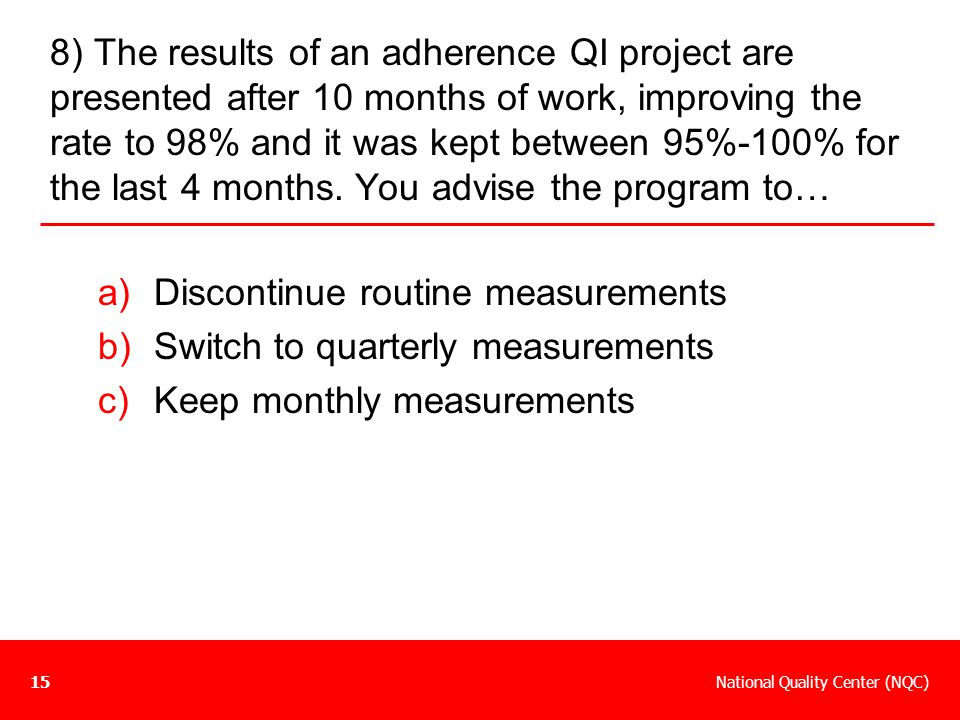 8) The results of an adherence QI project are presented after 10 months of work, improving the rate to 98% and it was kept between 95%-100% for the last 4 months. You advise the program to…