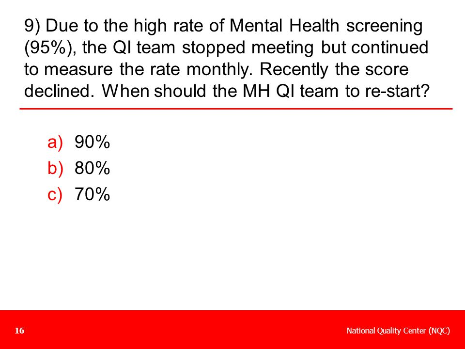 9) Due to the high rate of Mental Health screening (95%), the QI team stopped meeting but continued to measure the rate monthly. Recently the score declined. When should the MH QI team to re-start