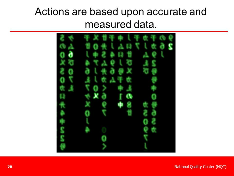 Actions are based upon accurate and measured data.