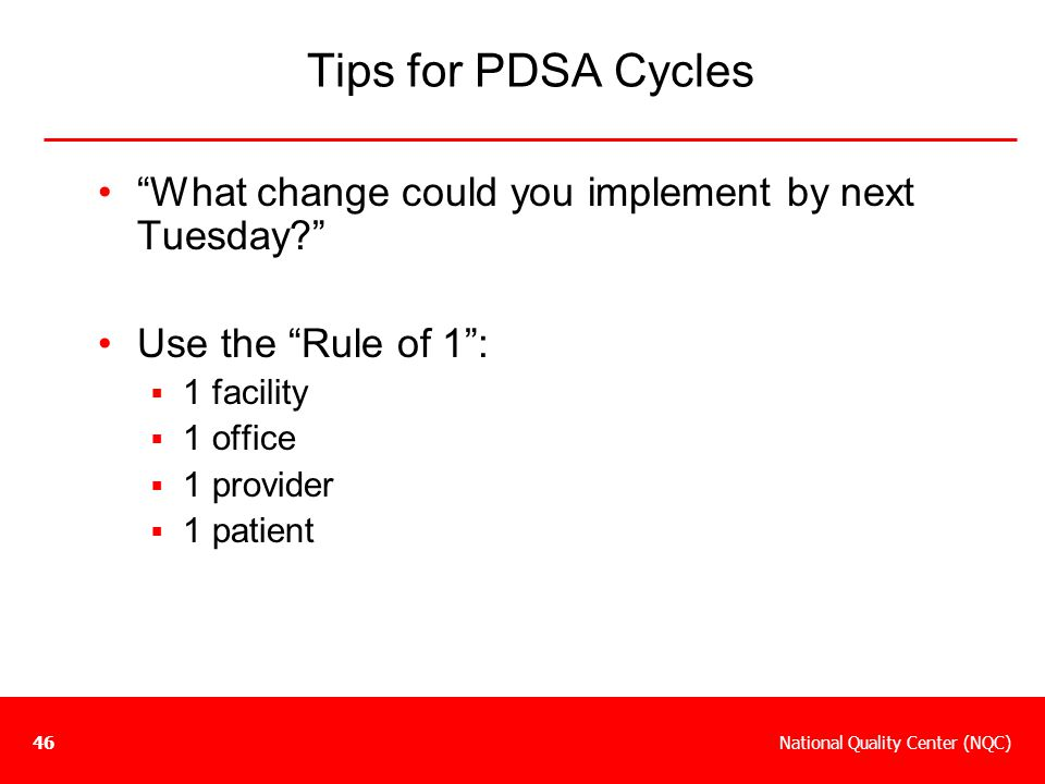 Tips for PDSA Cycles What change could you implement by next Tuesday Use the Rule of 1 : 1 facility.