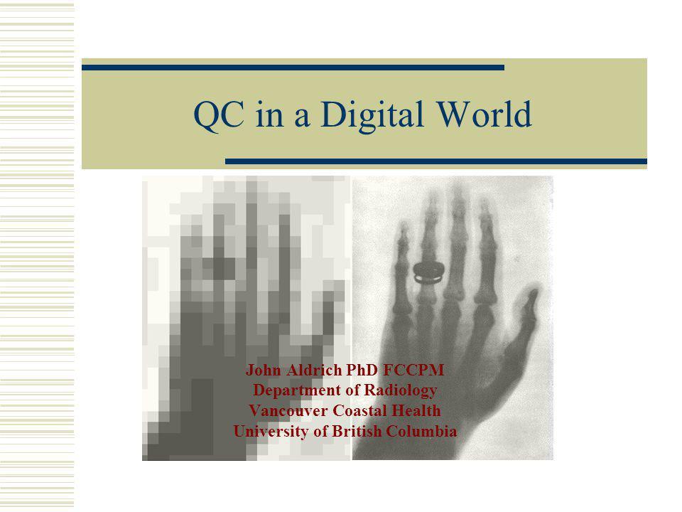 QC in a Digital World John Aldrich PhD FCCPM Department of Radiology