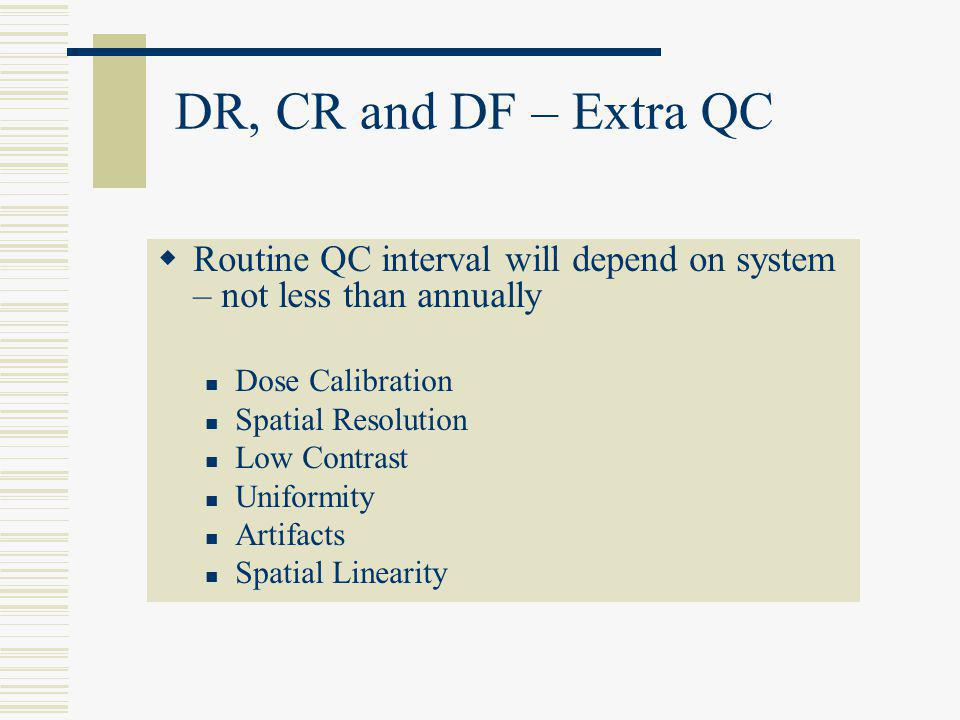 DR, CR and DF – Extra QC Routine QC interval will depend on system – not less than annually. Dose Calibration.