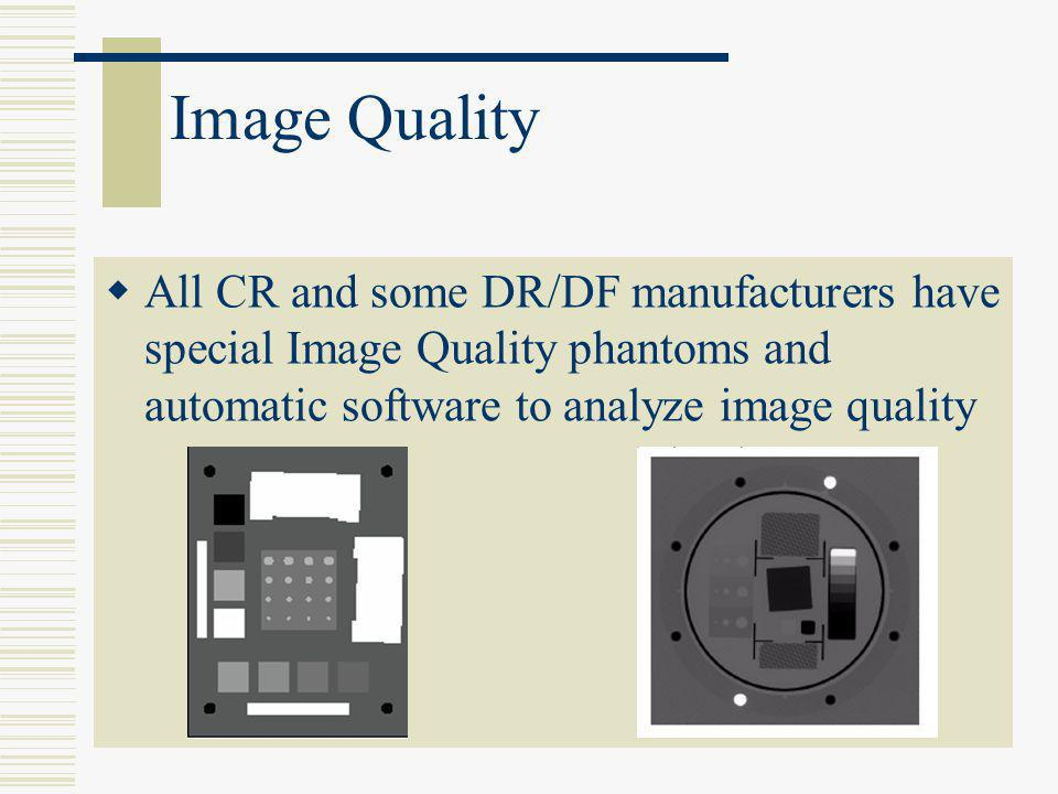 Image Quality All CR and some DR/DF manufacturers have special Image Quality phantoms and automatic software to analyze image quality.