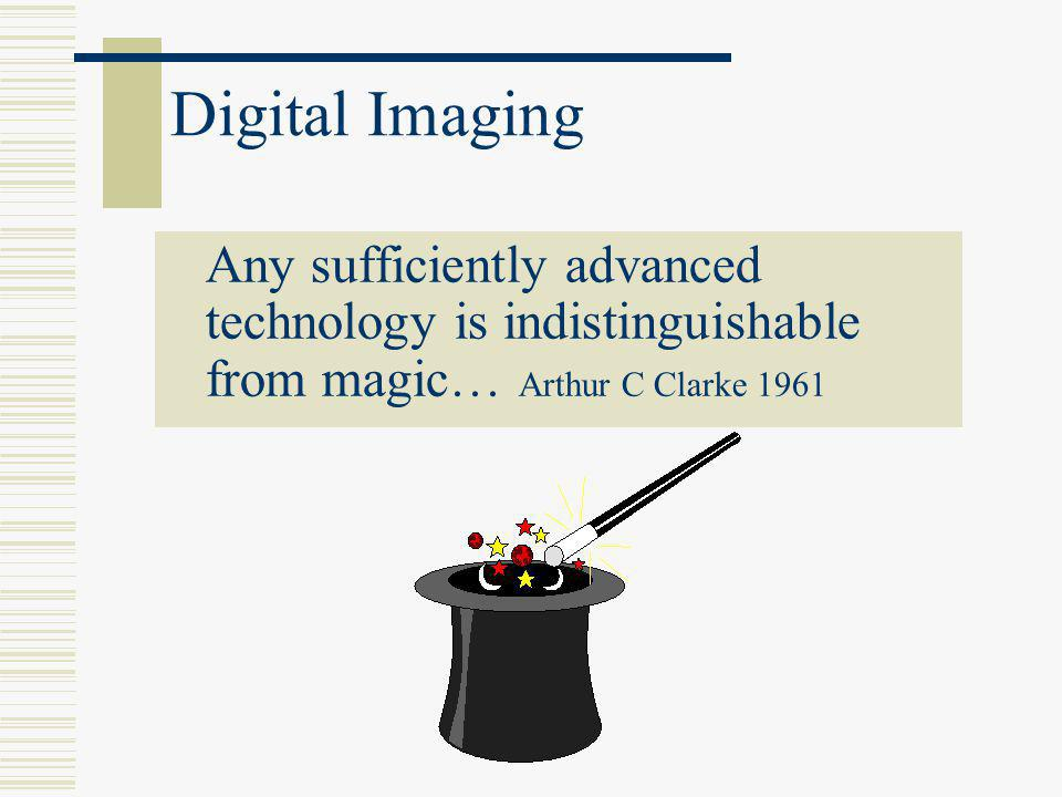 Digital Imaging Any sufficiently advanced technology is indistinguishable from magic… Arthur C Clarke 1961.