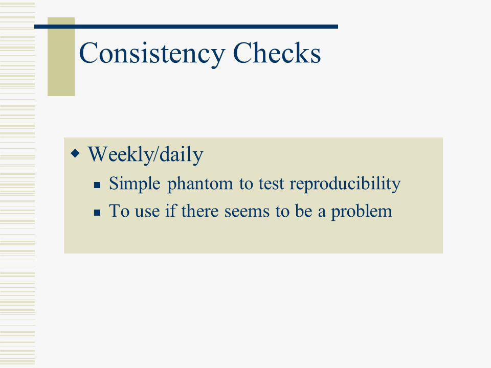 Consistency Checks Weekly/daily Simple phantom to test reproducibility