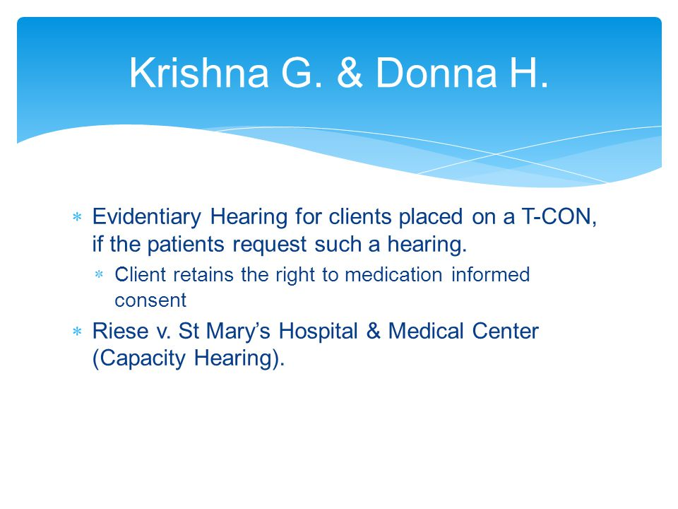 Krishna G. & Donna H. Evidentiary Hearing for clients placed on a T-CON, if the patients request such a hearing.