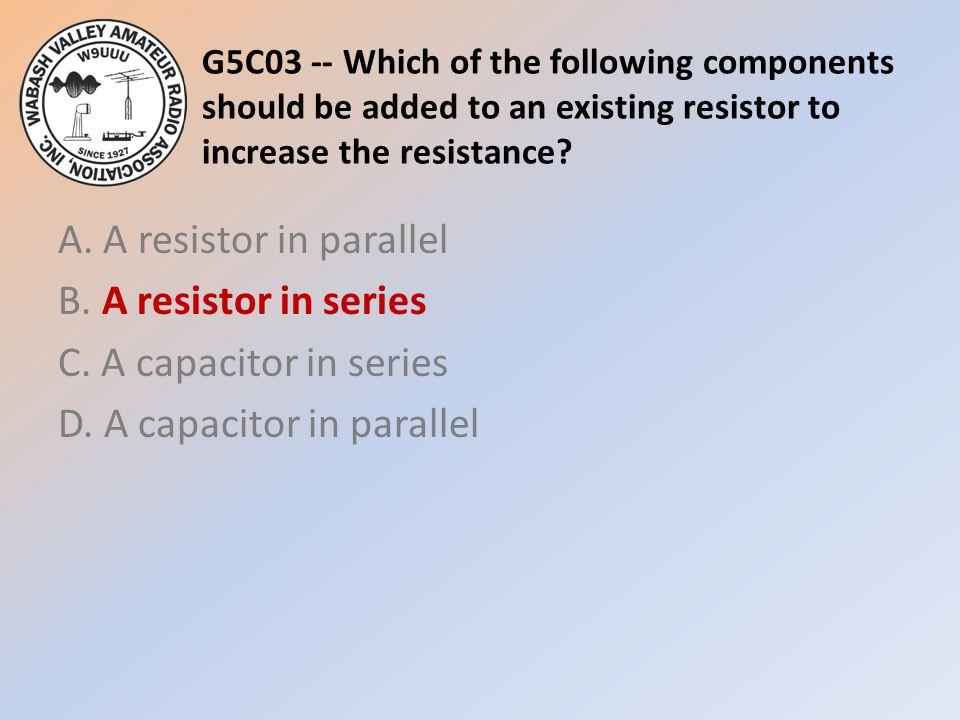 G5C03 -- Which of the following components should be added to an existing resistor to increase the resistance