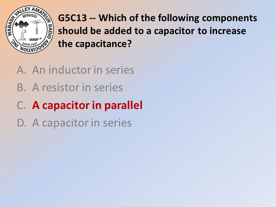 G5C13 -- Which of the following components should be added to a capacitor to increase the capacitance