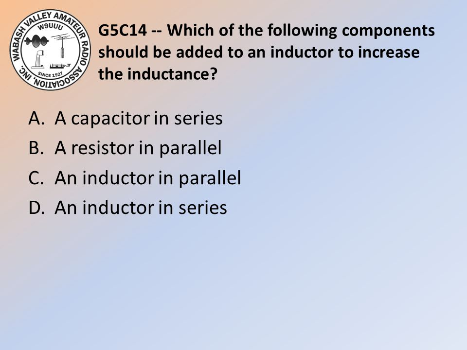 G5C14 -- Which of the following components should be added to an inductor to increase the inductance