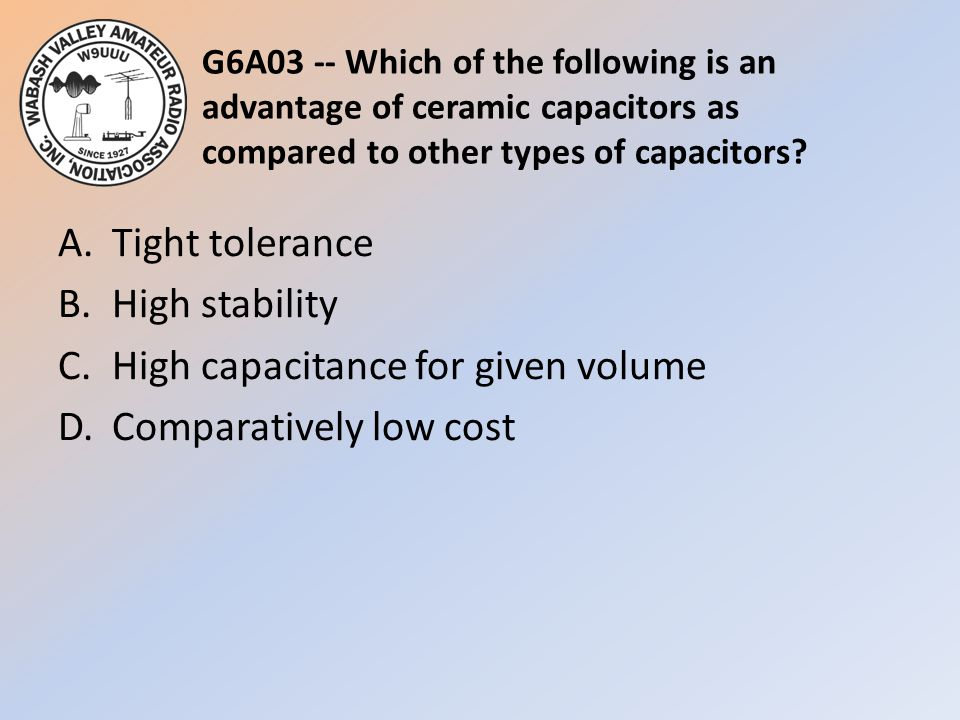 G6A03 -- Which of the following is an advantage of ceramic capacitors as compared to other types of capacitors