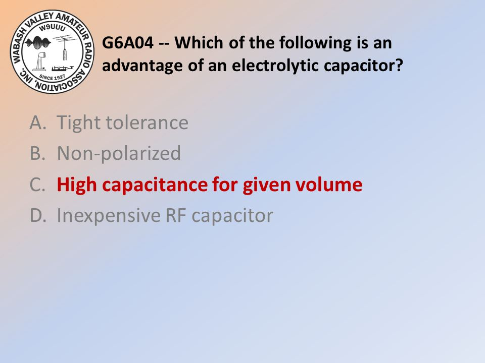 G6A04 -- Which of the following is an advantage of an electrolytic capacitor