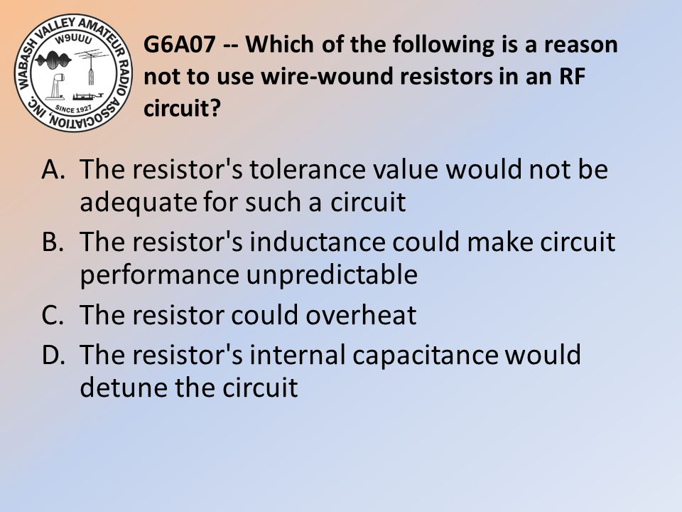 G6A07 -- Which of the following is a reason not to use wire-wound resistors in an RF circuit