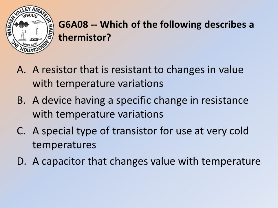 G6A08 -- Which of the following describes a thermistor