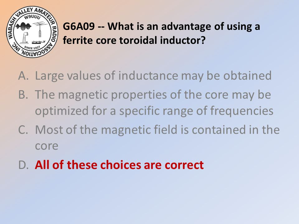 G6A09 -- What is an advantage of using a ferrite core toroidal inductor