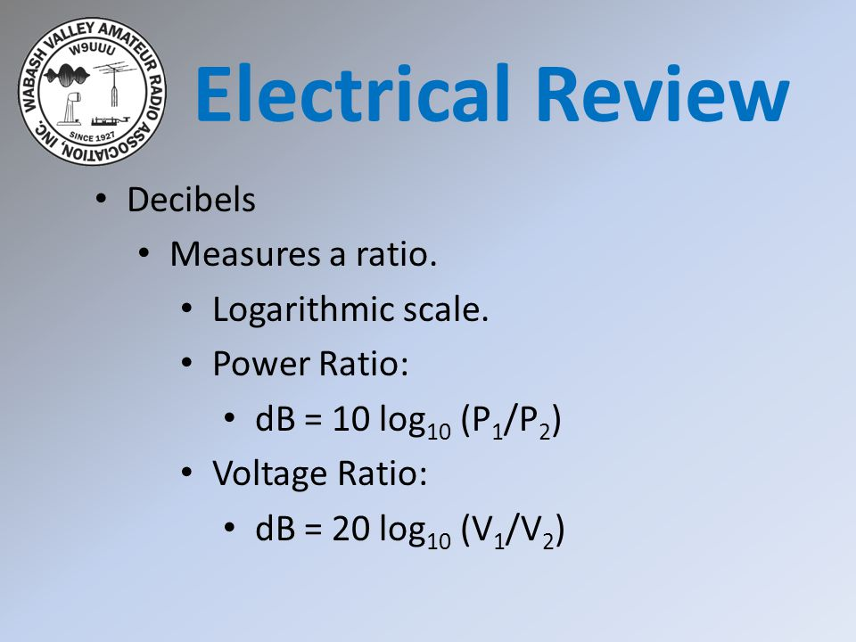 Electrical Review Decibels Measures a ratio. Logarithmic scale.