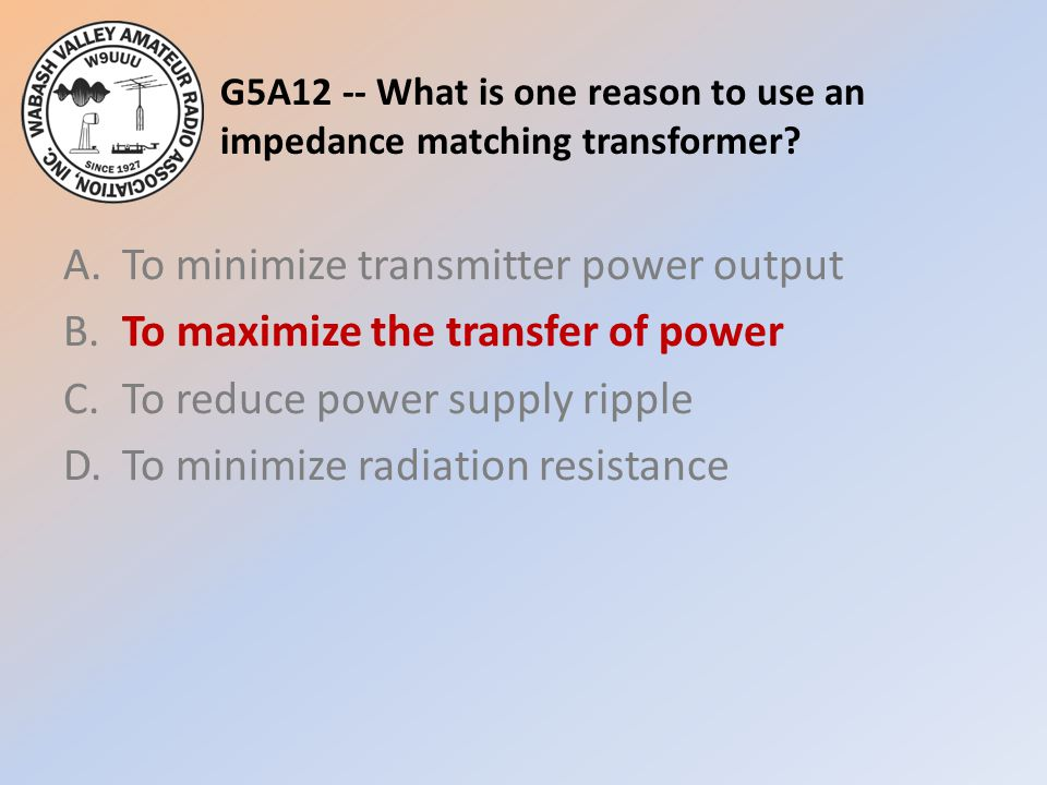 G5A12 -- What is one reason to use an impedance matching transformer