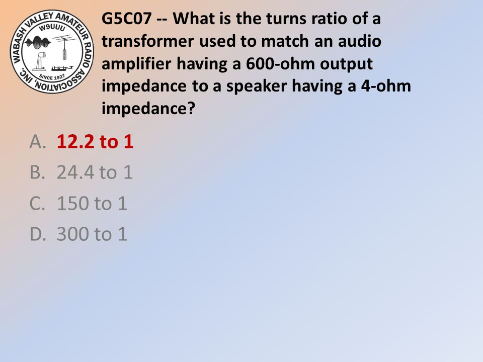 G5C07 -- What is the turns ratio of a transformer used to match an audio amplifier having a 600-ohm output impedance to a speaker having a 4-ohm impedance