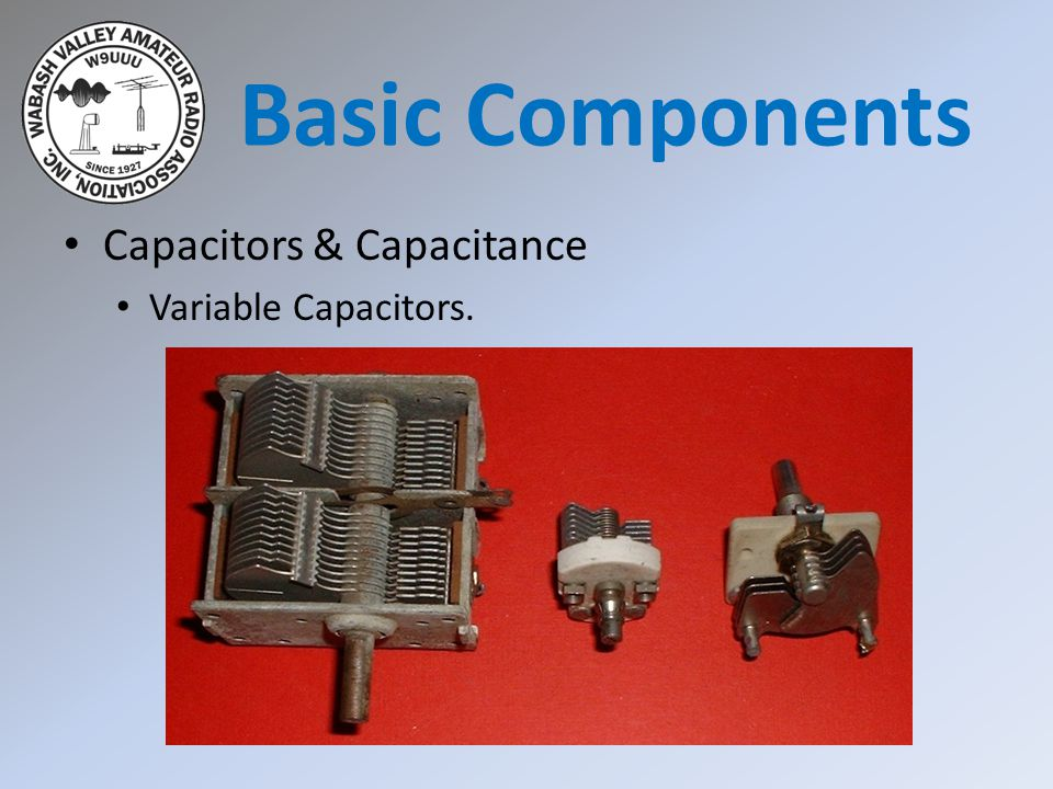 Basic Components Capacitors & Capacitance Variable Capacitors.