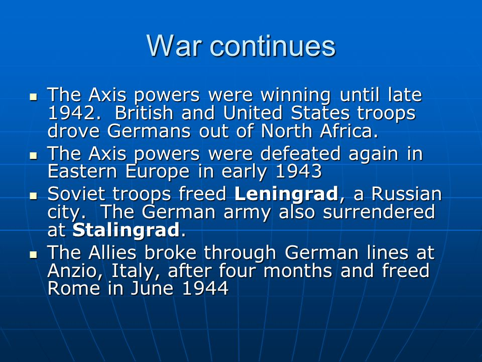 War continues The Axis powers were winning until late 1942. British and United States troops drove Germans out of North Africa.