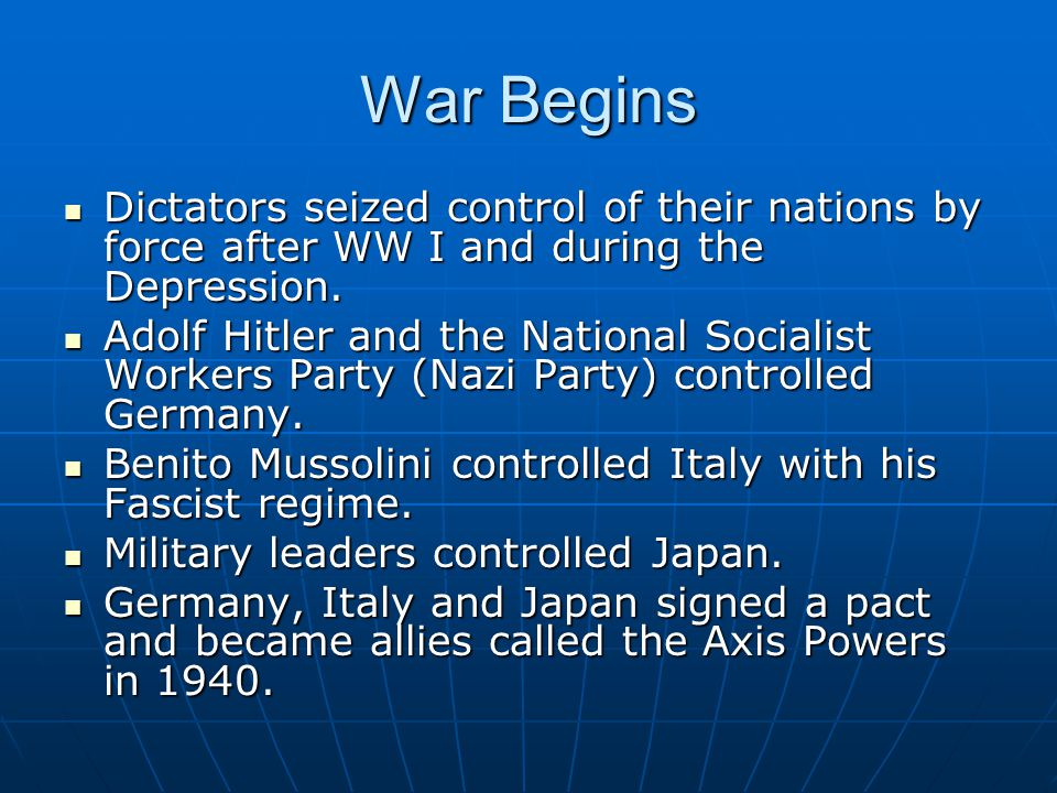 War Begins Dictators seized control of their nations by force after WW I and during the Depression.