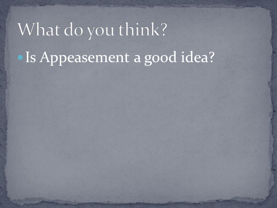 What do you think Is Appeasement a good idea