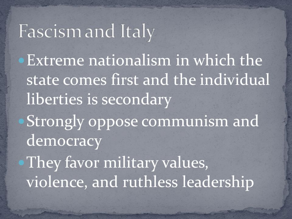 Fascism and Italy Extreme nationalism in which the state comes first and the individual liberties is secondary.