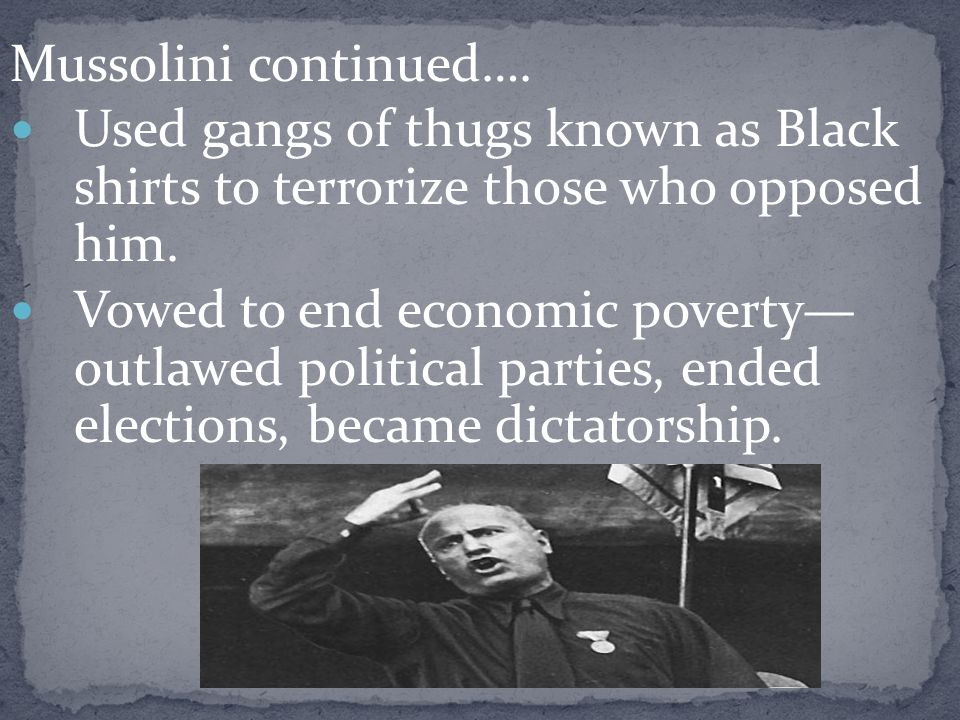 Mussolini continued…. Used gangs of thugs known as Black shirts to terrorize those who opposed him.