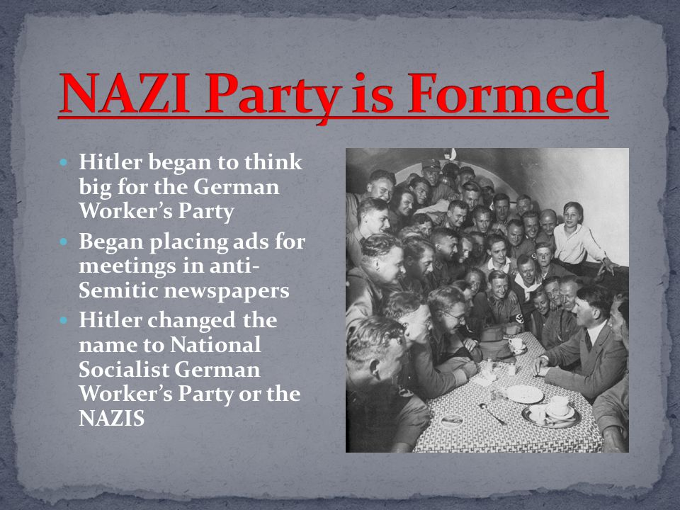 NAZI Party is Formed Hitler began to think big for the German Worker's Party. Began placing ads for meetings in anti- Semitic newspapers.