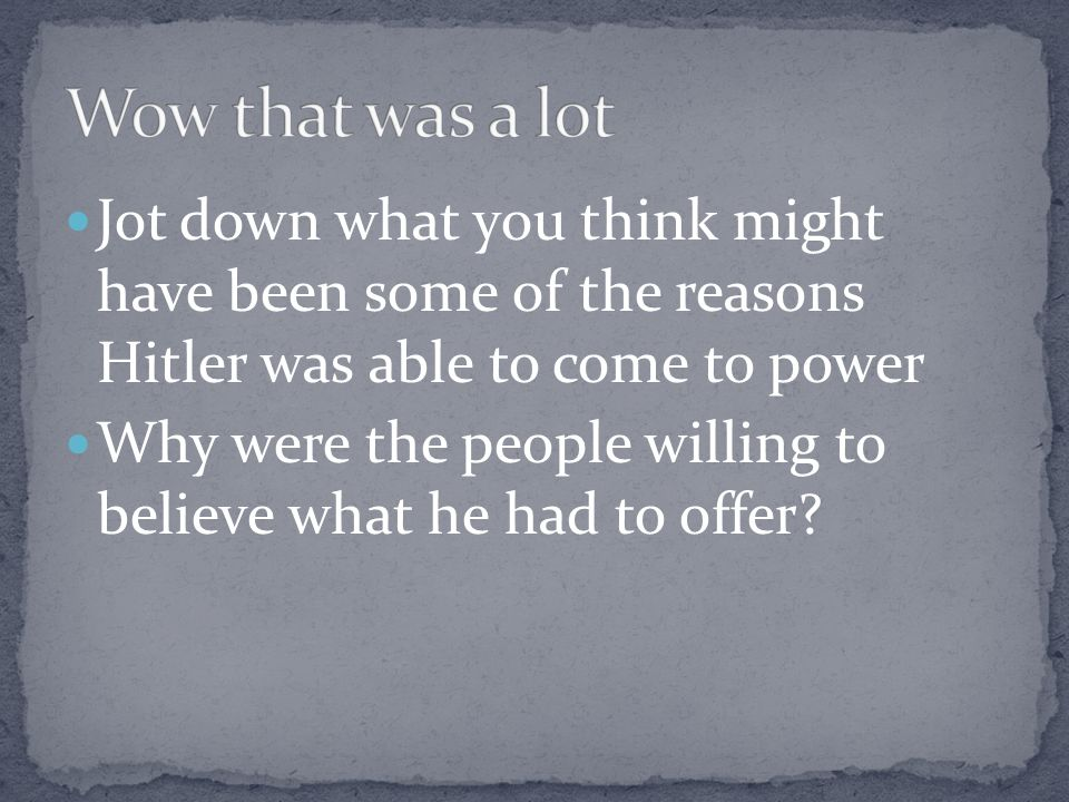 Wow that was a lot Jot down what you think might have been some of the reasons Hitler was able to come to power.
