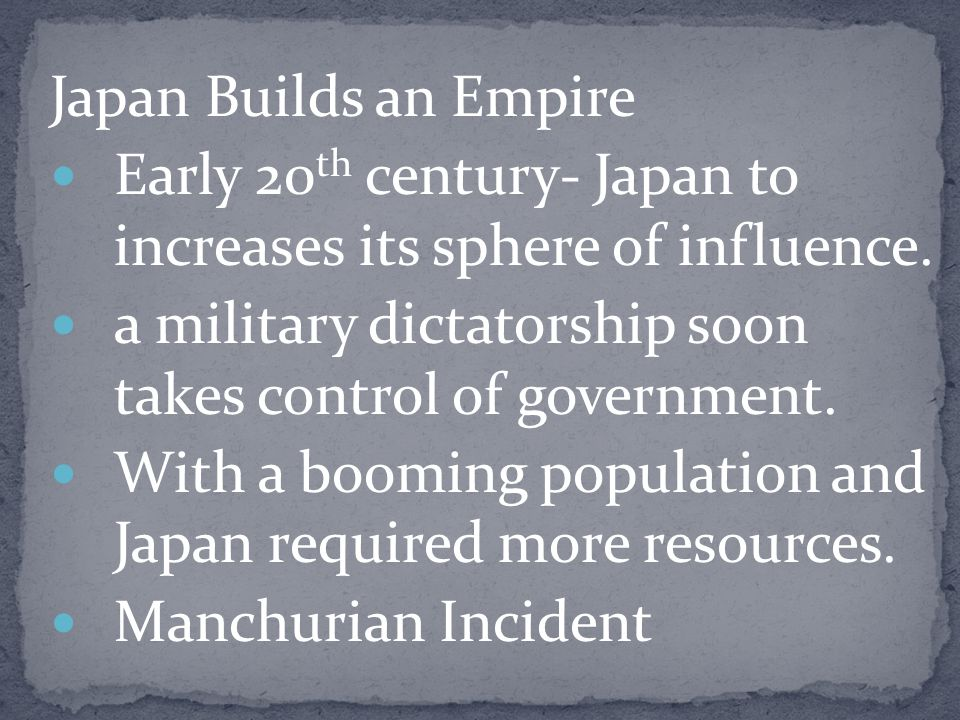 Japan Builds an Empire Early 20th century- Japan to increases its sphere of influence. a military dictatorship soon takes control of government.