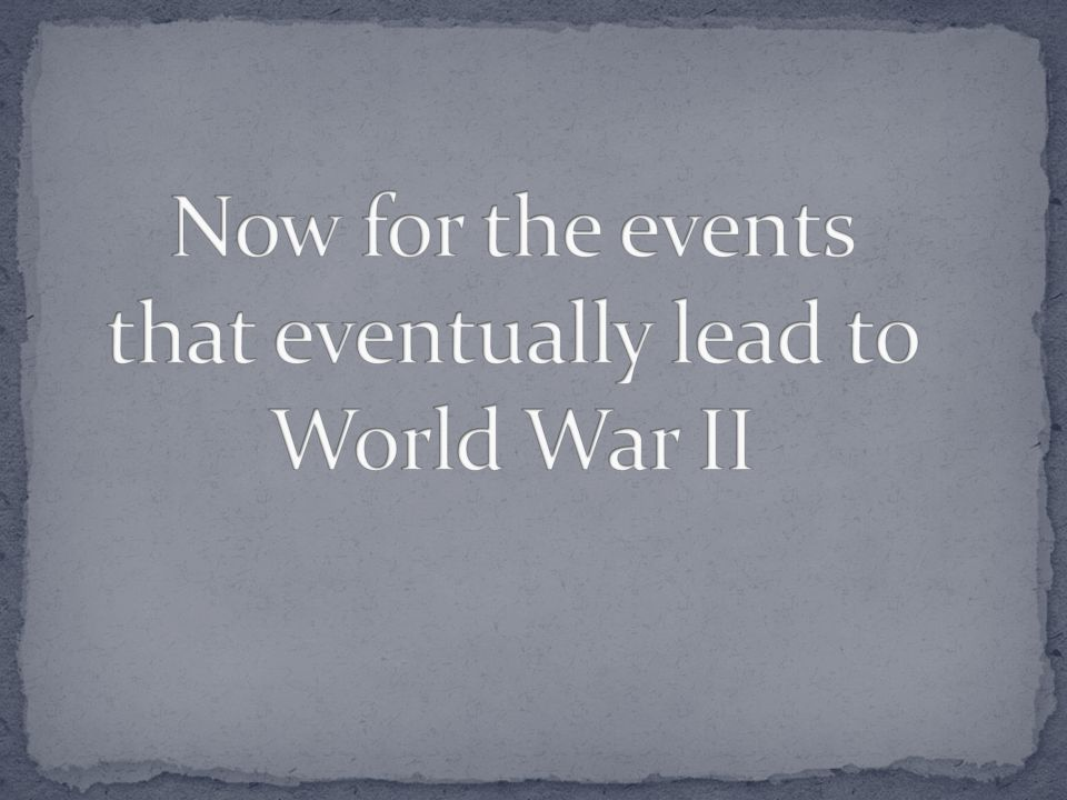 Now for the events that eventually lead to World War II