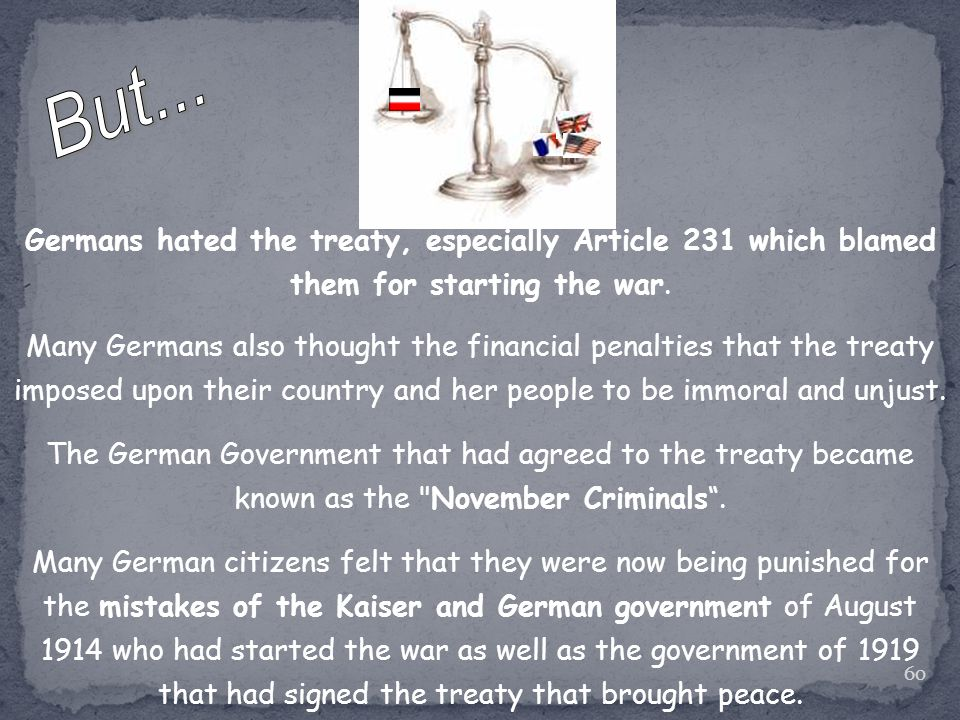 But... Germans hated the treaty, especially Article 231 which blamed them for starting the war.