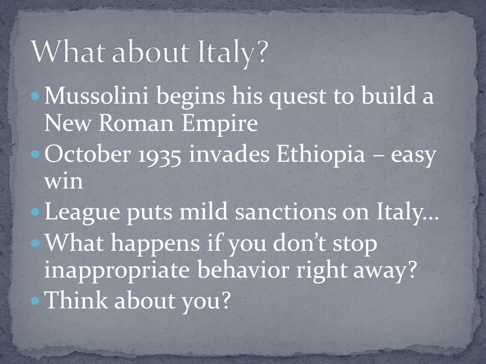 What about Italy Mussolini begins his quest to build a New Roman Empire. October 1935 invades Ethiopia – easy win.