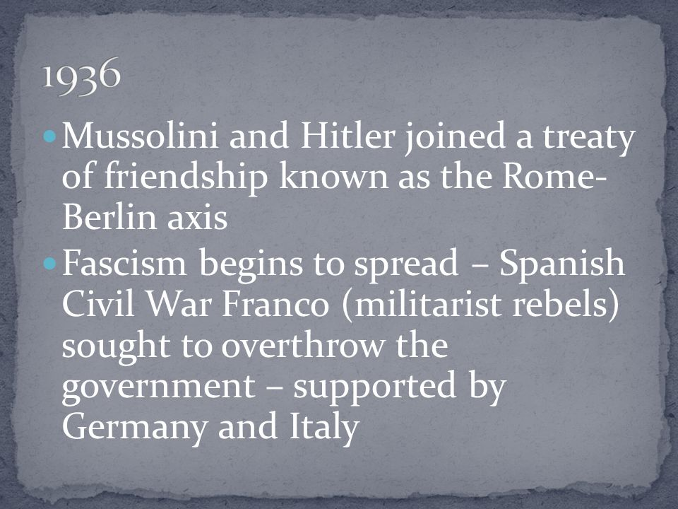 1936 Mussolini and Hitler joined a treaty of friendship known as the Rome- Berlin axis.