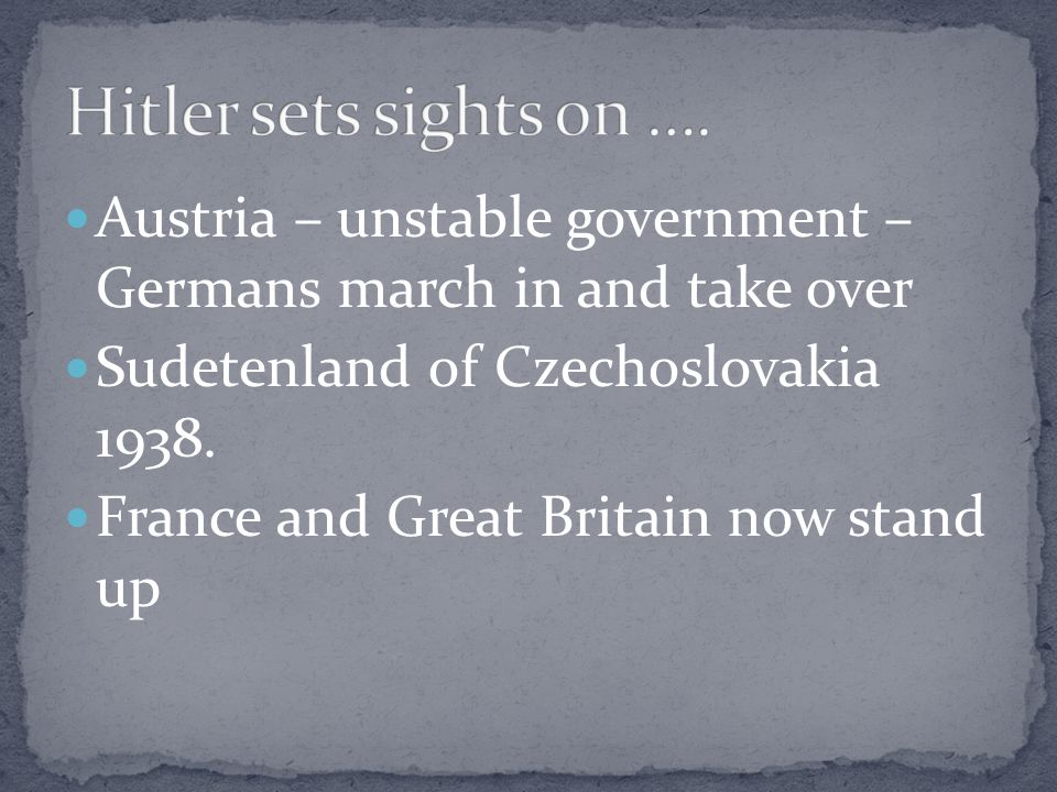 Hitler sets sights on …. Austria – unstable government – Germans march in and take over. Sudetenland of Czechoslovakia 1938.