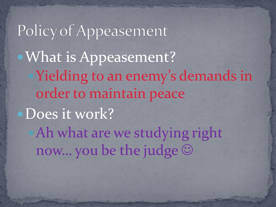 Policy of Appeasement What is Appeasement Does it work