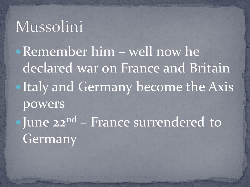 Mussolini Remember him – well now he declared war on France and Britain. Italy and Germany become the Axis powers.