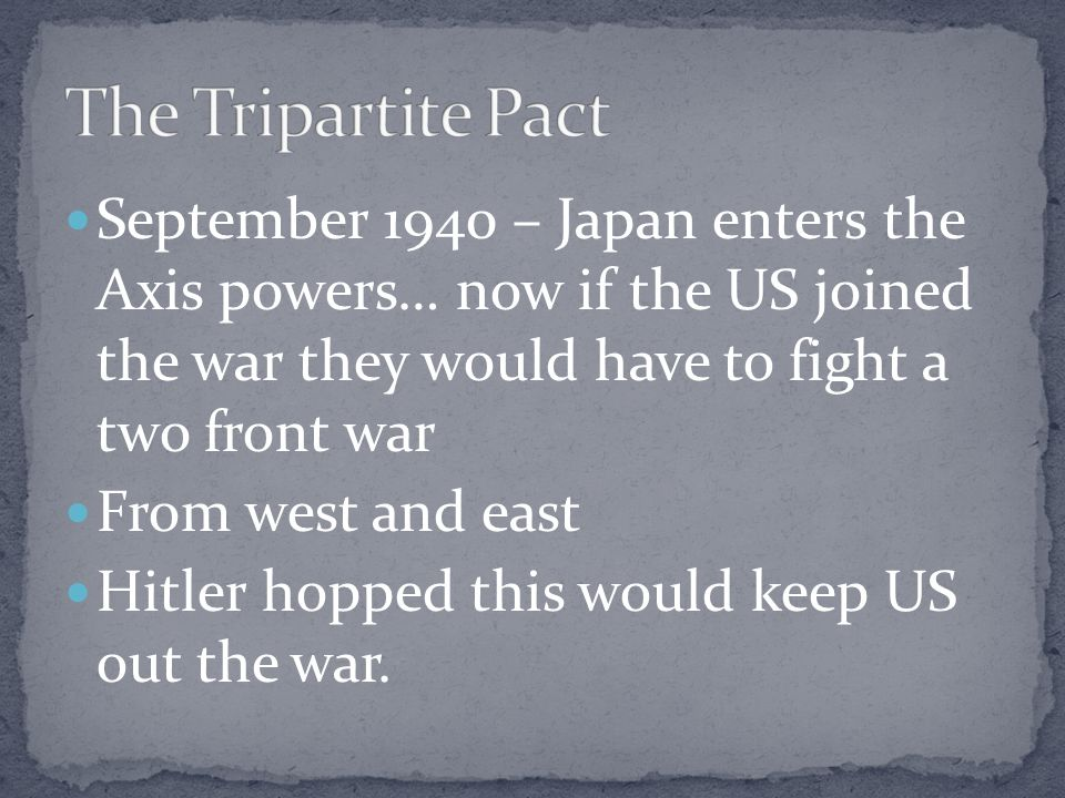 The Tripartite Pact September 1940 – Japan enters the Axis powers… now if the US joined the war they would have to fight a two front war.