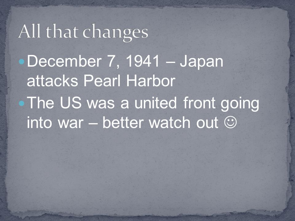 All that changes December 7, 1941 – Japan attacks Pearl Harbor