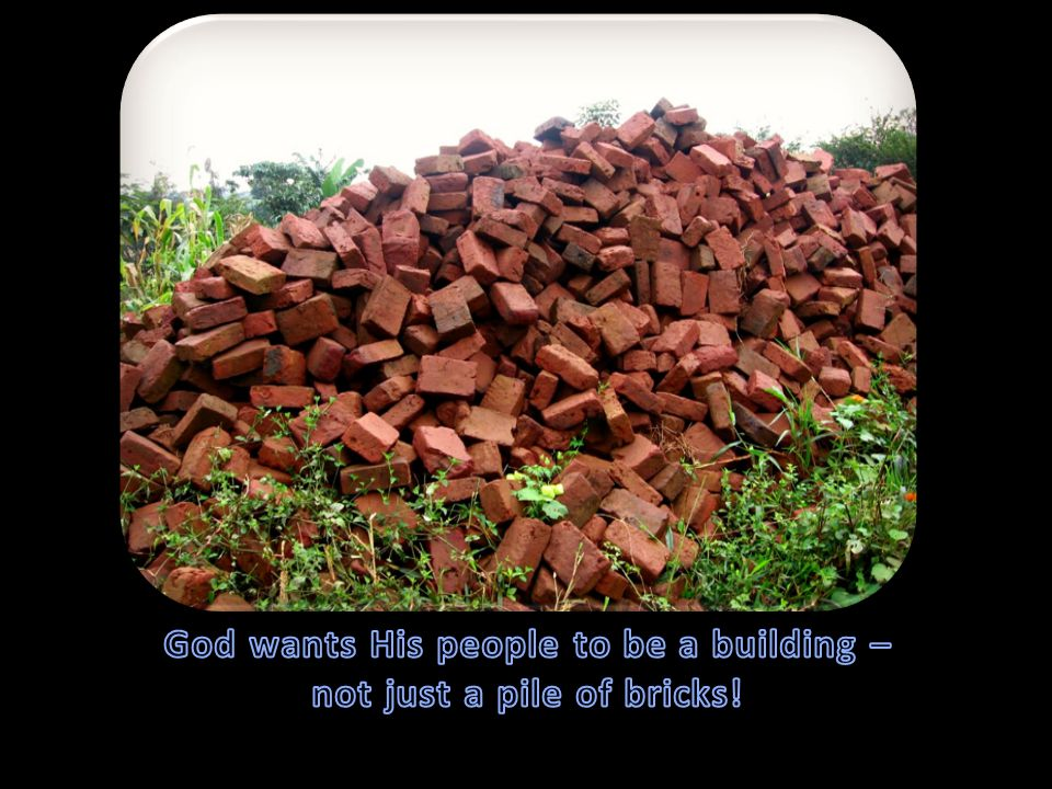 God wants His people to be a building – not just a pile of bricks!